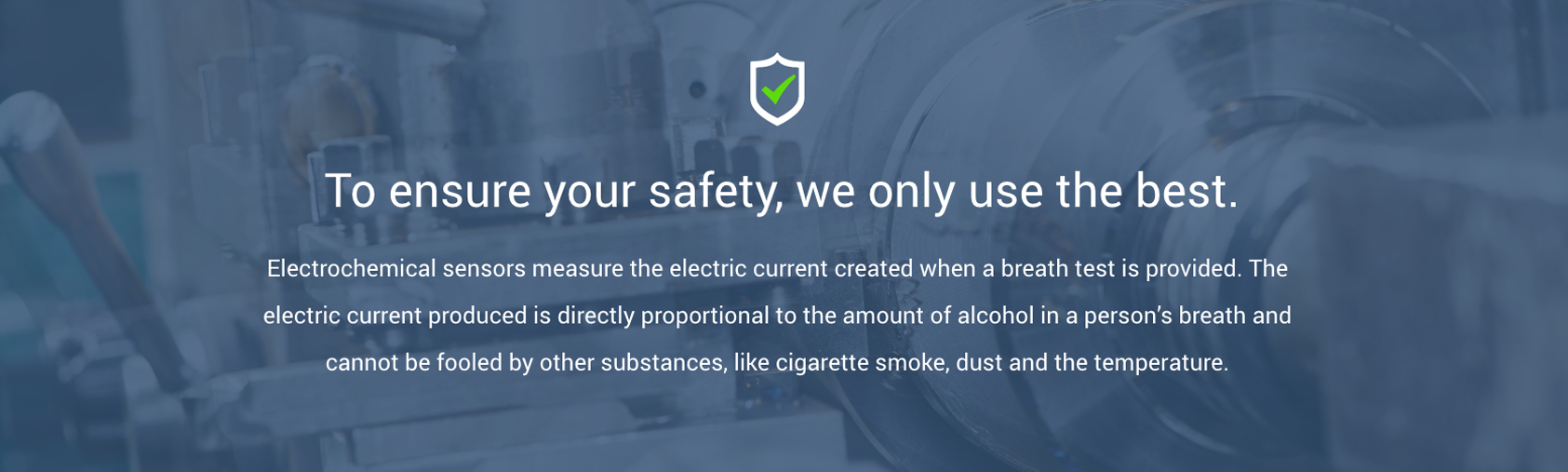 To ensure your safety, we only use the best. Our breathalyzers contain